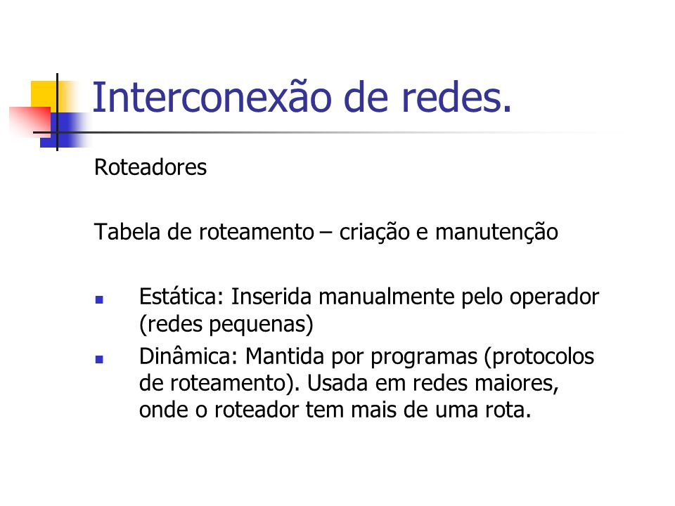 Interconexão de redes. Roteadores Tabela de roteamento – criação e manutenção Estática: Inserida manualmente pelo operador (redes pequenas) Dinâmica: