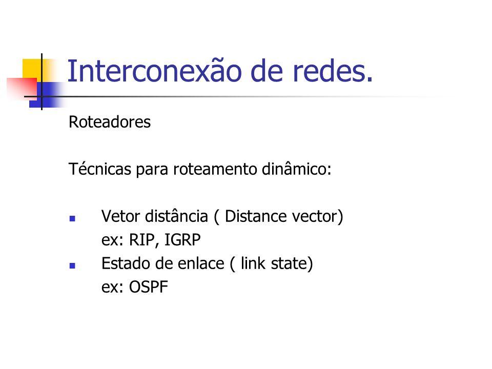 Interconexão de redes. Roteadores Técnicas para roteamento dinâmico: Vetor distância ( Distance vector) ex: RIP, IGRP Estado de enlace ( link state) e