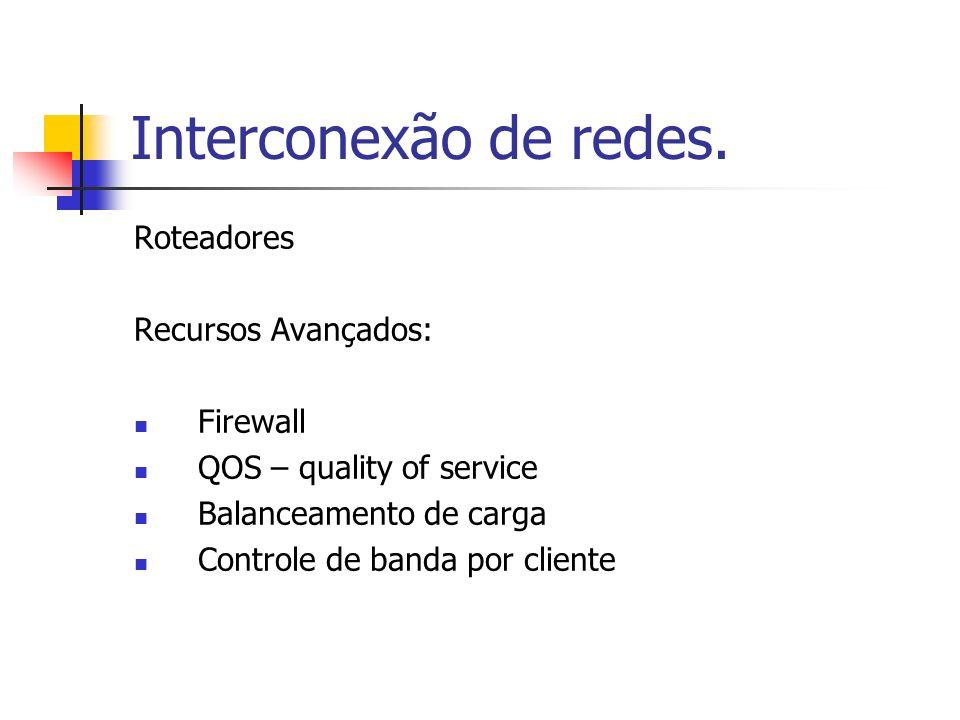 Interconexão de redes. Roteadores Recursos Avançados: Firewall QOS – quality of service Balanceamento de carga Controle de banda por cliente