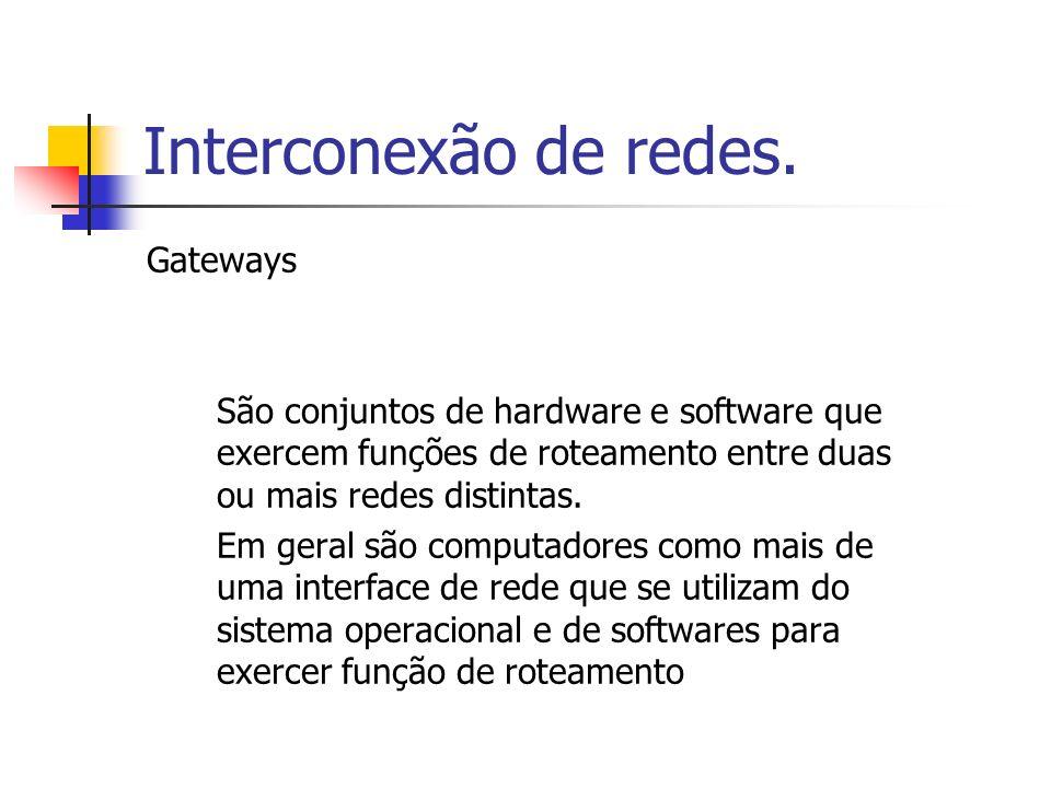 Interconexão de redes. Gateways São conjuntos de hardware e software que exercem funções de roteamento entre duas ou mais redes distintas. Em geral sã