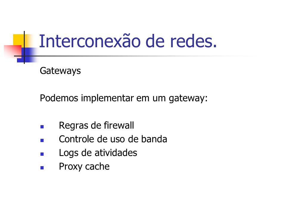 Interconexão de redes. Gateways Podemos implementar em um gateway: Regras de firewall Controle de uso de banda Logs de atividades Proxy cache