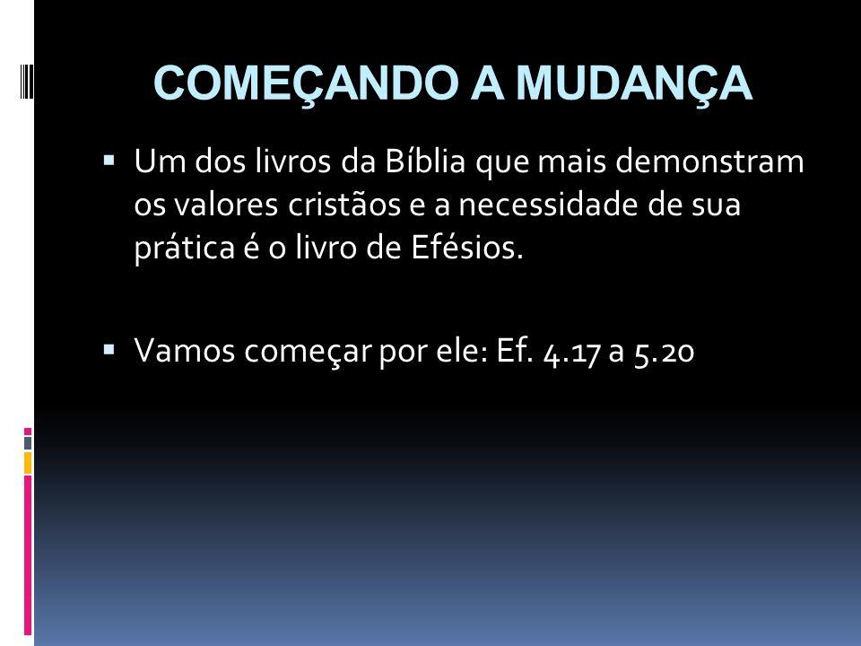 COMEÇANDO A MUDANÇA Um dos livros da Bíblia que mais demonstram os valores cristãos e a necessidade de sua prática é o livro de Efésios. Vamos começar
