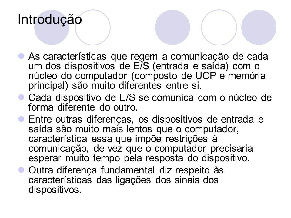 Introdução As características que regem a comunicação de cada um dos dispositivos de E/S (entrada e saída) com o núcleo do computador (composto de UCP e memória principal) são muito diferentes entre si.