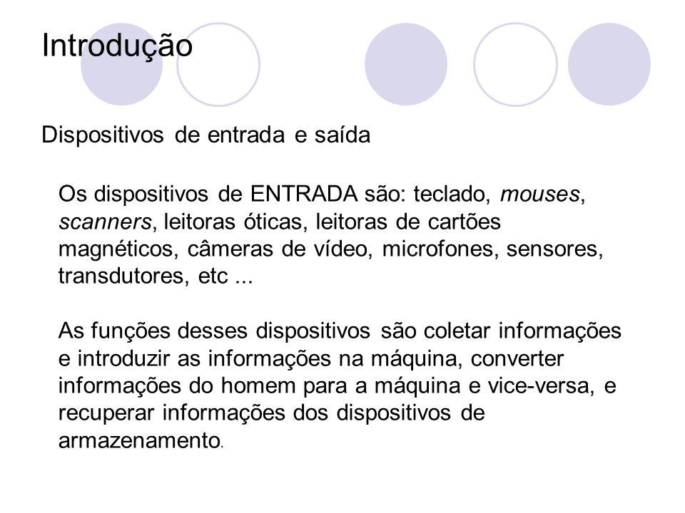 Introdução Dispositivos de entrada e saída Os dispositivos de ENTRADA são: teclado, mouses, scanners, leitoras óticas, leitoras de cartões magnéticos, câmeras de vídeo, microfones, sensores, transdutores, etc...