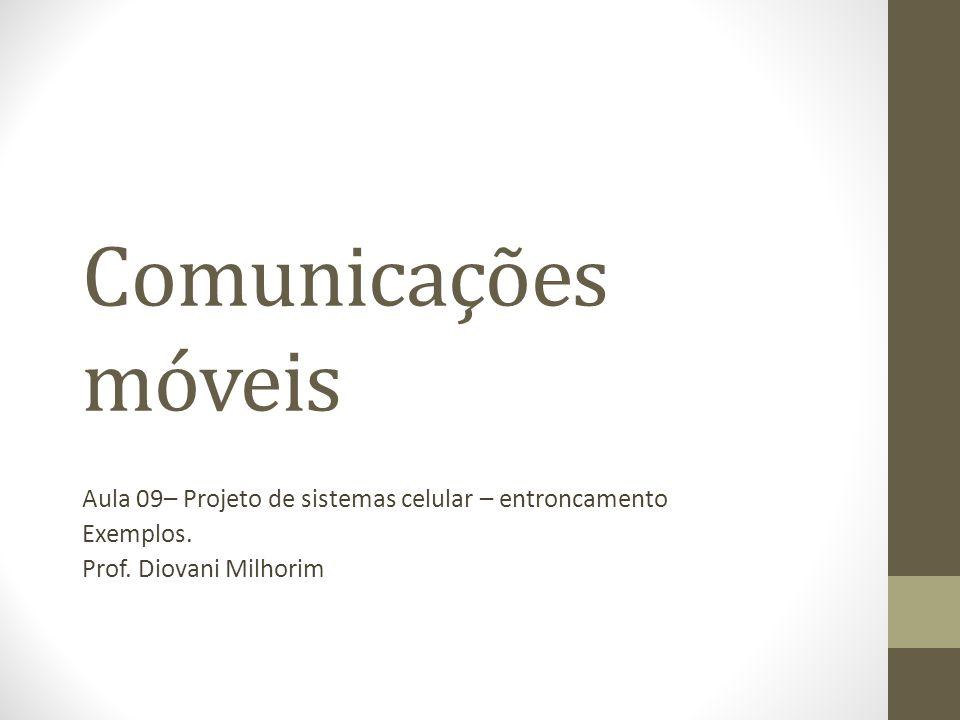 Comunicações móveis Aula 09– Projeto de sistemas celular – entroncamento Exemplos. Prof. Diovani Milhorim