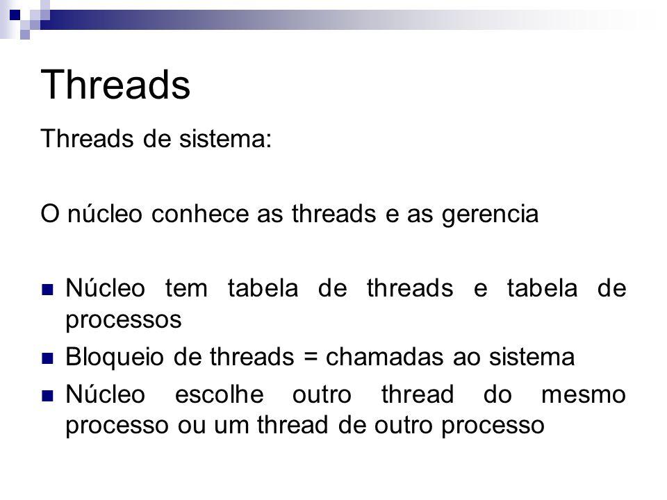 Threads Threads de sistema: O núcleo conhece as threads e as gerencia Núcleo tem tabela de threads e tabela de processos Bloqueio de threads = chamada