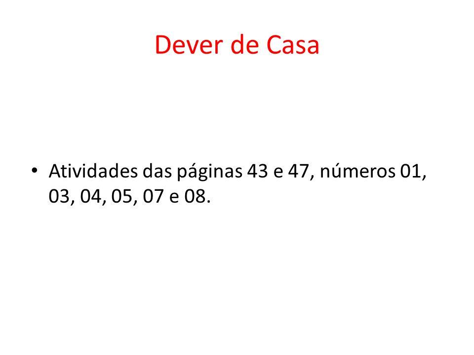 Dever de Casa Atividades das páginas 43 e 47, números 01, 03, 04, 05, 07 e 08.