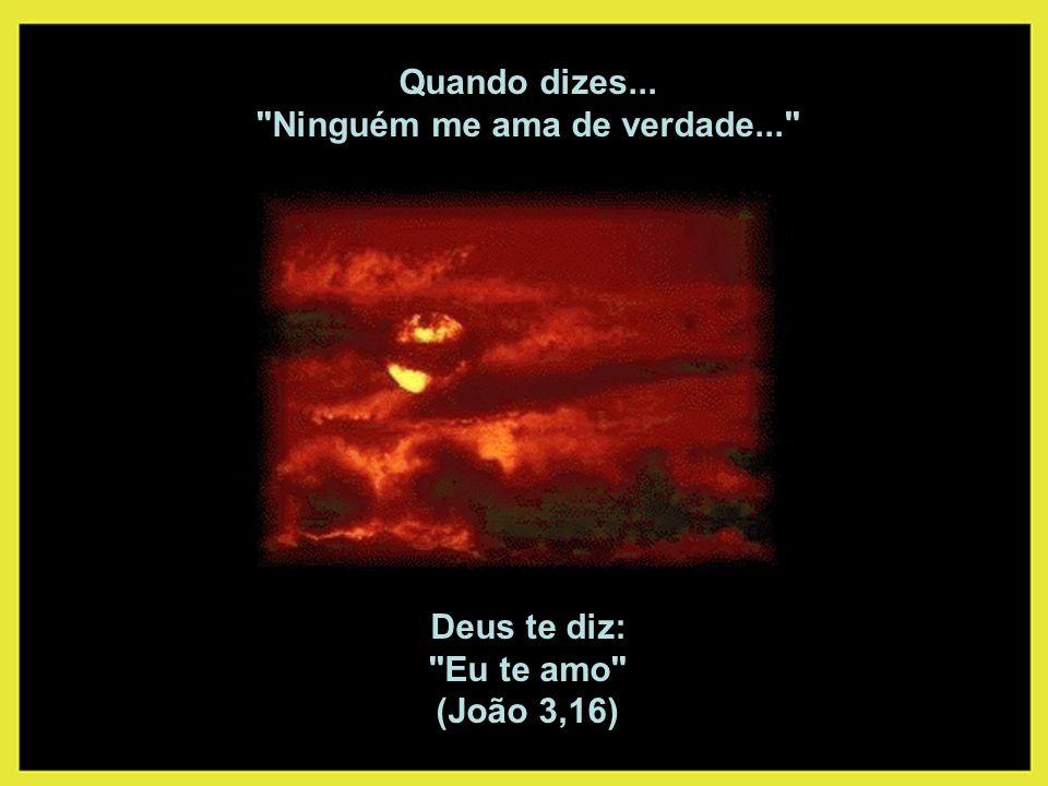 Quando dizes... Ninguém me ama de verdade... Deus te diz: Eu te amo (João 3,16)