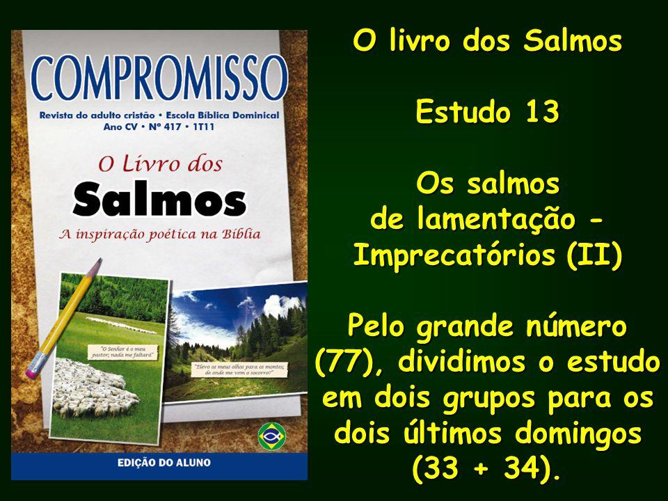 O livro dos Salmos Estudo 13 Os salmos de lamentação - Imprecatórios (II) Pelo grande número (77), dividimos o estudo em dois grupos para os dois últi