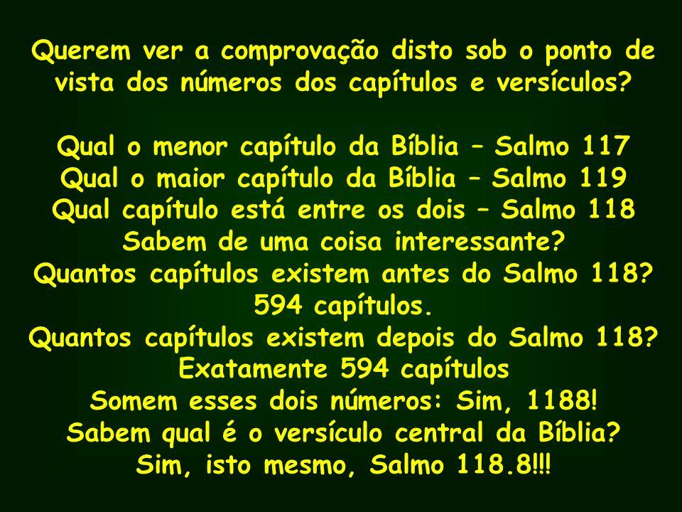 Querem ver a comprovação disto sob o ponto de vista dos números dos capítulos e versículos? Qual o menor capítulo da Bíblia – Salmo 117 Qual o maior c