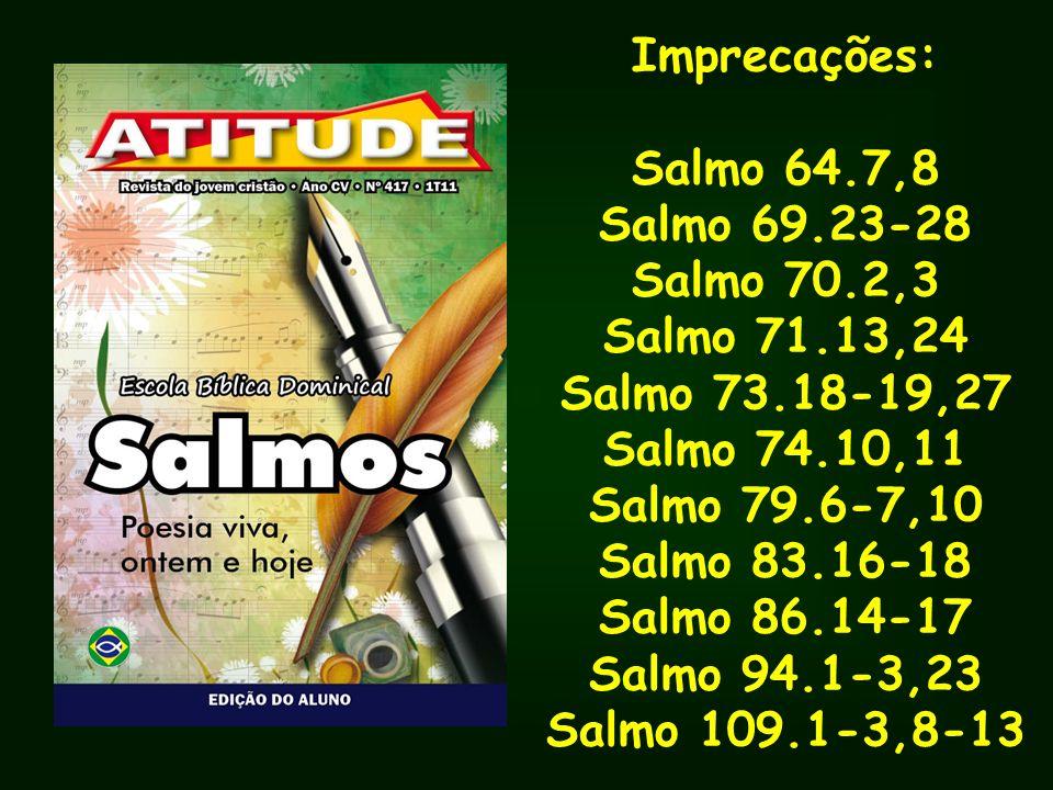 Imprecações: Salmo 64.7,8 Salmo 69.23-28 Salmo 70.2,3 Salmo 71.13,24 Salmo 73.18-19,27 Salmo 74.10,11 Salmo 79.6-7,10 Salmo 83.16-18 Salmo 86.14-17 Sa