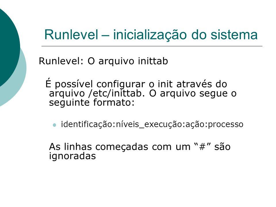 Runlevel – inicialização do sistema Runlevel: O arquivo inittab É possível configurar o init através do arquivo /etc/inittab. O arquivo segue o seguin