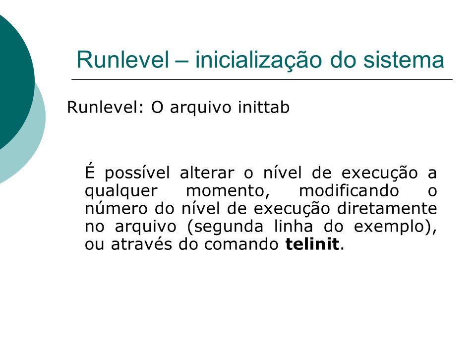 Runlevel – inicialização do sistema Runlevel: O arquivo inittab É possível alterar o nível de execução a qualquer momento, modificando o número do nív
