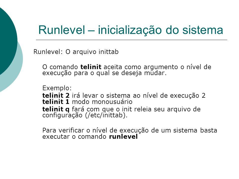 Runlevel – inicialização do sistema Runlevel: O arquivo inittab O comando telinit aceita como argumento o nível de execução para o qual se deseja muda