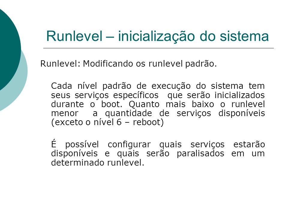 Runlevel – inicialização do sistema Runlevel: Modificando os runlevel padrão. Cada nível padrão de execução do sistema tem seus serviços específicos q
