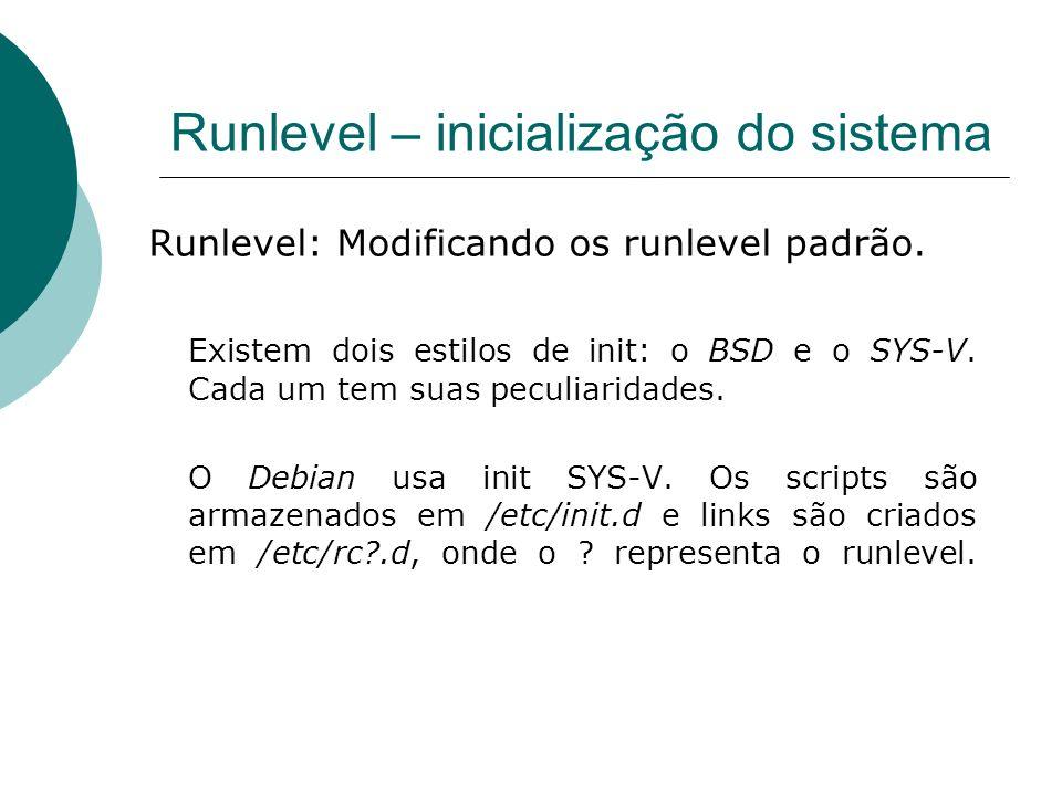 Runlevel – inicialização do sistema Runlevel: Modificando os runlevel padrão. Existem dois estilos de init: o BSD e o SYS-V. Cada um tem suas peculiar