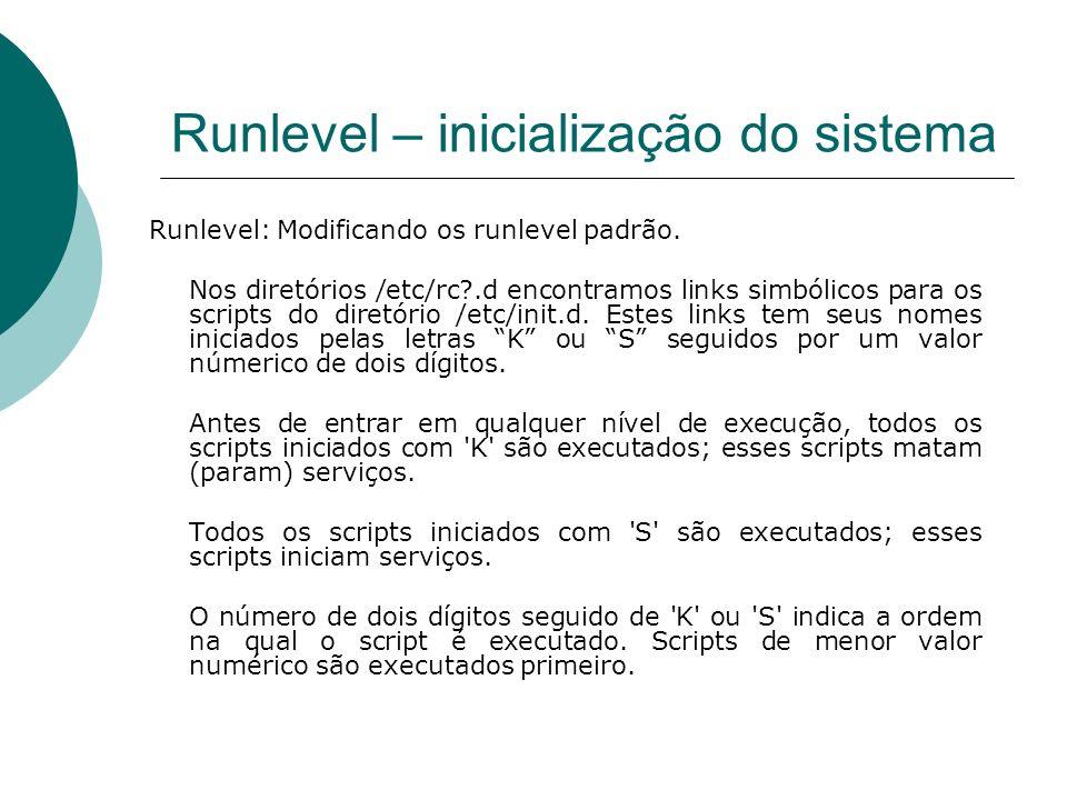 Runlevel – inicialização do sistema Runlevel: Modificando os runlevel padrão. Nos diretórios /etc/rc?.d encontramos links simbólicos para os scripts d