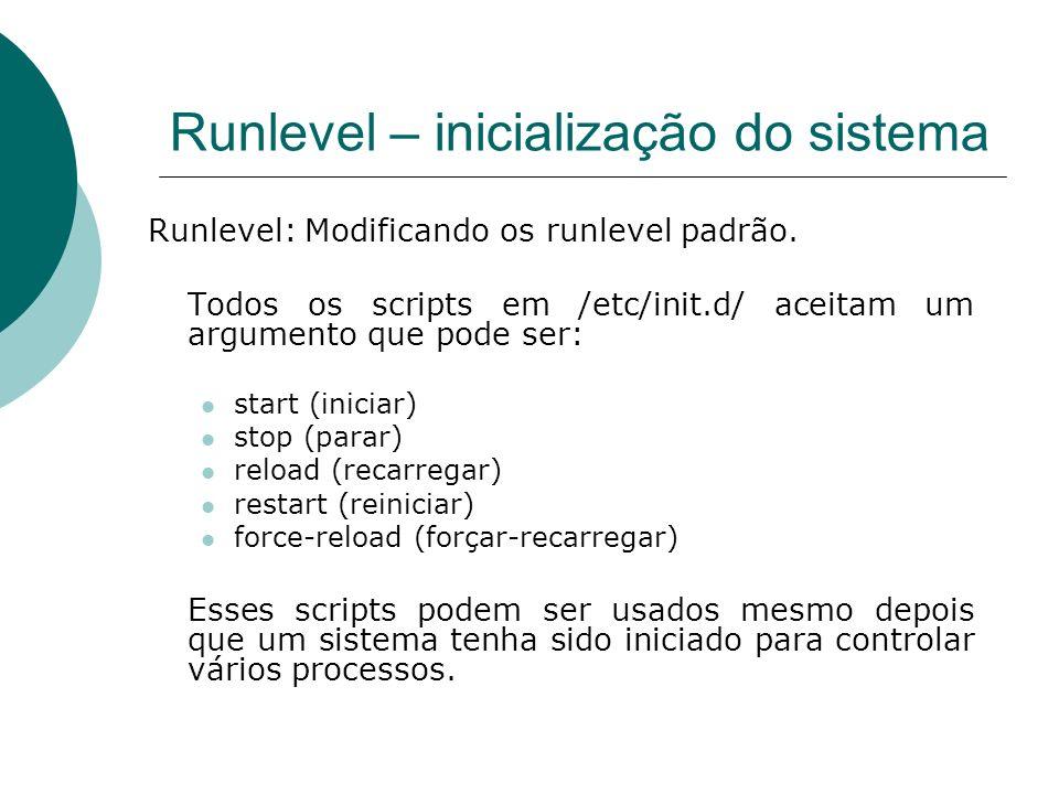 Runlevel – inicialização do sistema Runlevel: Modificando os runlevel padrão. Todos os scripts em /etc/init.d/ aceitam um argumento que pode ser: star