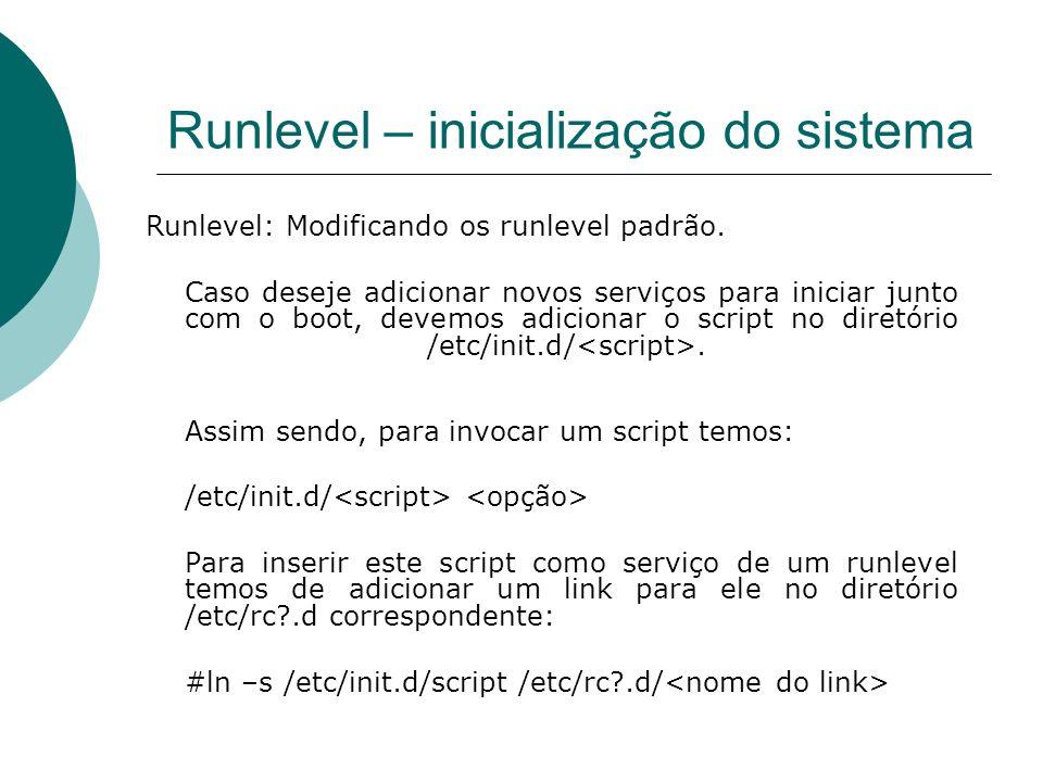 Runlevel – inicialização do sistema Runlevel: Modificando os runlevel padrão. Caso deseje adicionar novos serviços para iniciar junto com o boot, deve