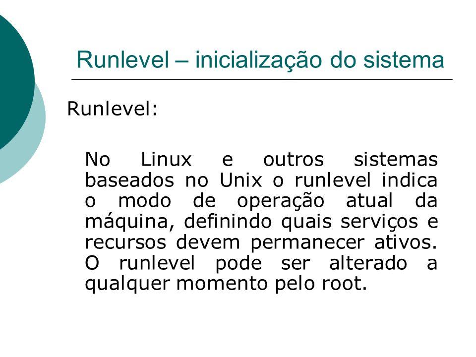 Runlevel – inicialização do sistema Runlevel: No Linux e outros sistemas baseados no Unix o runlevel indica o modo de operação atual da máquina, defin