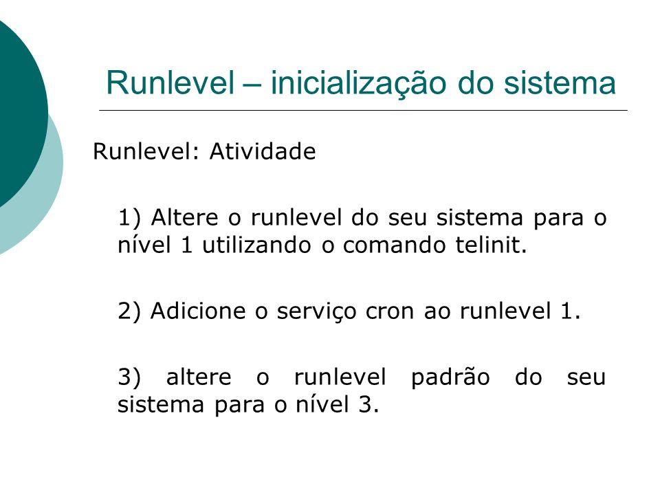 Runlevel – inicialização do sistema Runlevel: Atividade 1) Altere o runlevel do seu sistema para o nível 1 utilizando o comando telinit. 2) Adicione o