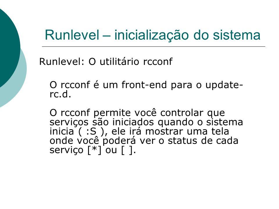 Runlevel – inicialização do sistema Runlevel: O utilitário rcconf O rcconf é um front-end para o update- rc.d. O rcconf permite você controlar que ser