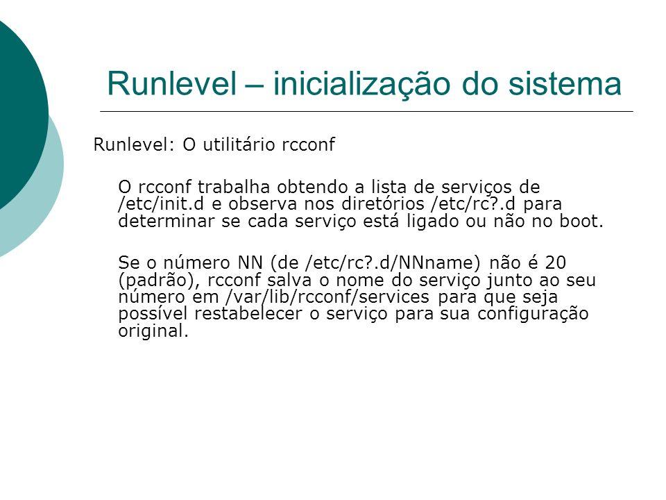 Runlevel – inicialização do sistema Runlevel: O utilitário rcconf O rcconf trabalha obtendo a lista de serviços de /etc/init.d e observa nos diretório