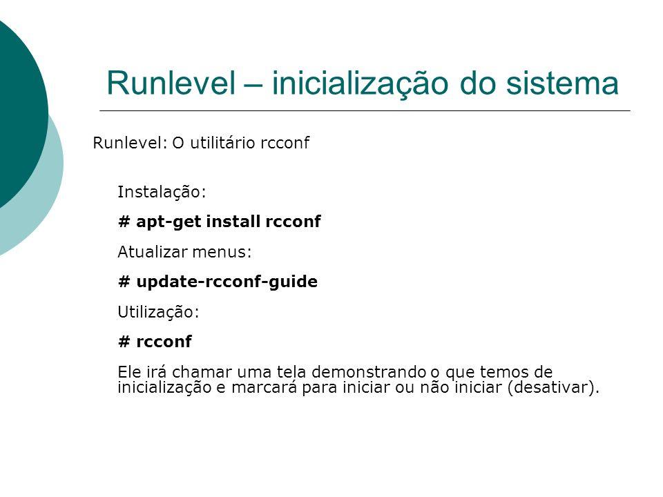 Runlevel – inicialização do sistema Runlevel: O utilitário rcconf Instalação: # apt-get install rcconf Atualizar menus: # update-rcconf-guide Utilizaç