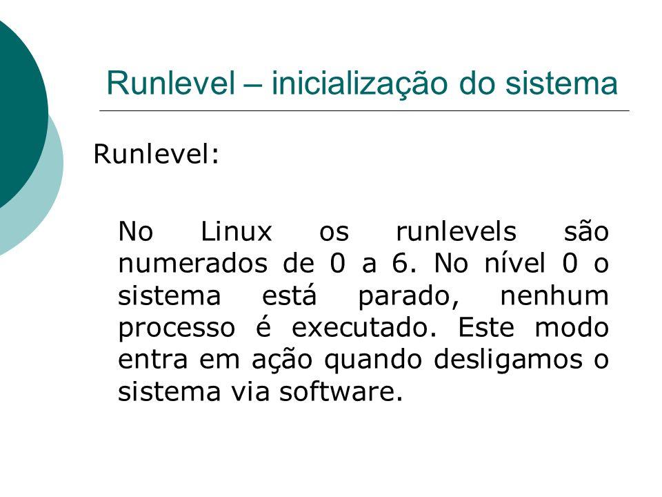 Runlevel – inicialização do sistema Runlevel: No Linux os runlevels são numerados de 0 a 6. No nível 0 o sistema está parado, nenhum processo é execut
