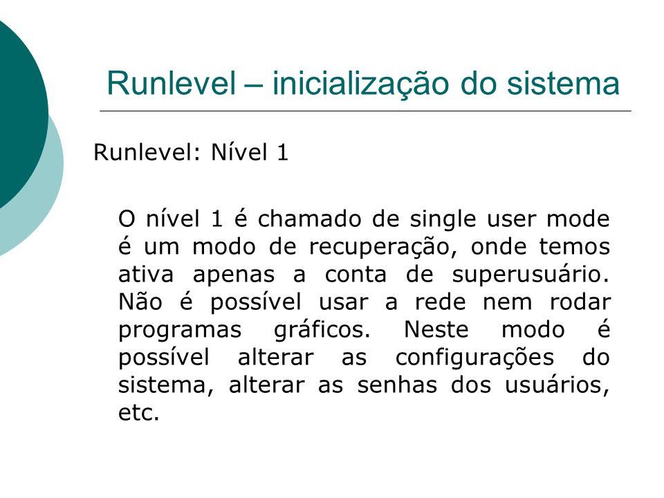 Runlevel – inicialização do sistema Runlevel: Nível 1 O nível 1 é chamado de single user mode é um modo de recuperação, onde temos ativa apenas a cont