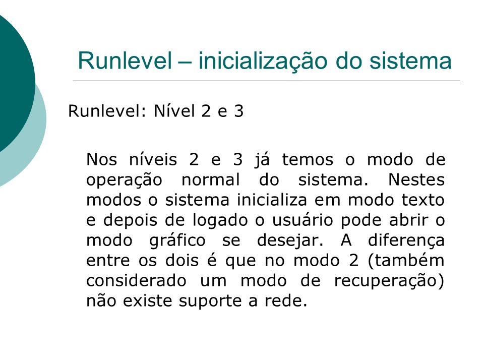 Runlevel – inicialização do sistema Runlevel: Nível 2 e 3 Nos níveis 2 e 3 já temos o modo de operação normal do sistema. Nestes modos o sistema inici