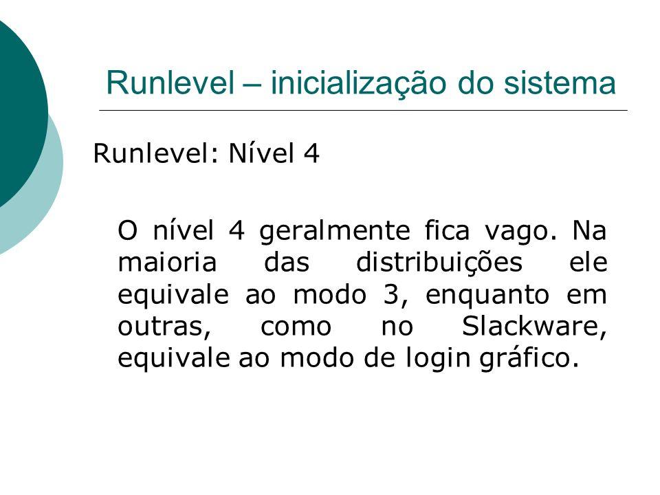 Runlevel – inicialização do sistema Runlevel: Nível 4 O nível 4 geralmente fica vago. Na maioria das distribuições ele equivale ao modo 3, enquanto em