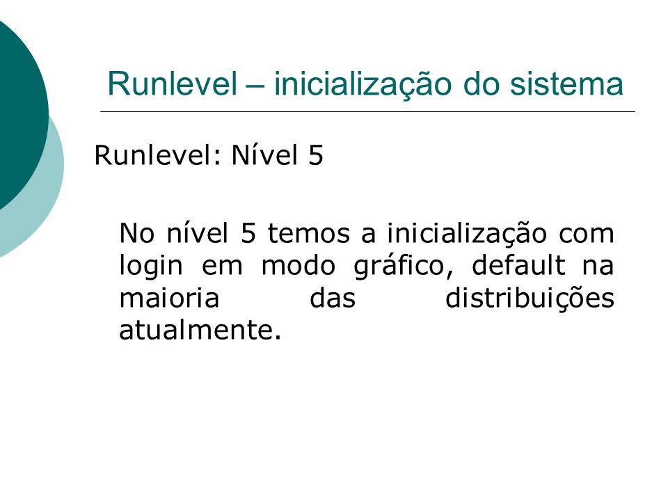 Runlevel – inicialização do sistema Runlevel: Nível 5 No nível 5 temos a inicialização com login em modo gráfico, default na maioria das distribuições