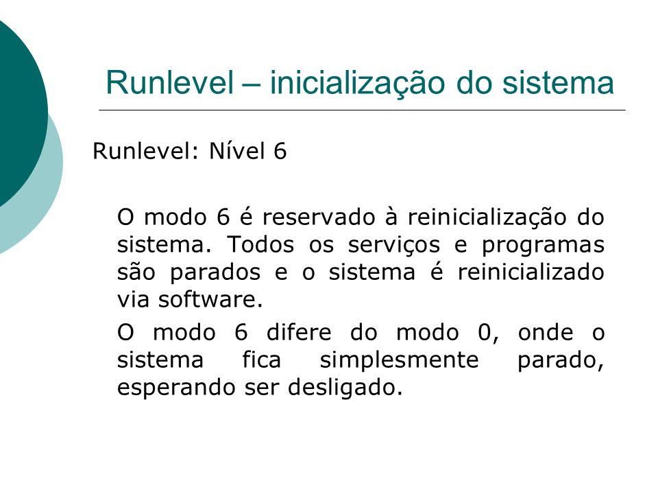 Runlevel – inicialização do sistema Runlevel: Nível 6 O modo 6 é reservado à reinicialização do sistema. Todos os serviços e programas são parados e o