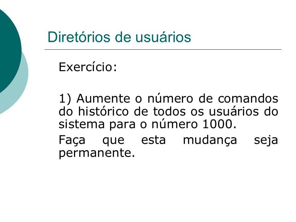 Diretórios de usuários Exercício: 1) Aumente o número de comandos do histórico de todos os usuários do sistema para o número 1000. Faça que esta mudan