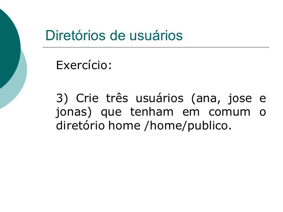 Diretórios de usuários Exercício: 3) Crie três usuários (ana, jose e jonas) que tenham em comum o diretório home /home/publico.