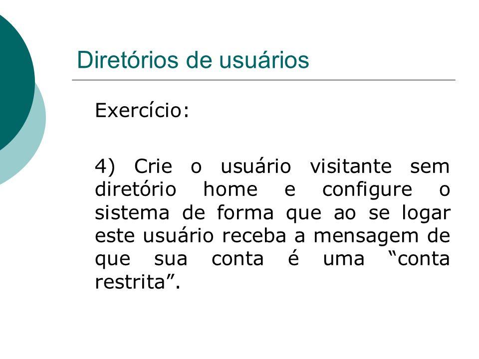 Diretórios de usuários Exercício: 4) Crie o usuário visitante sem diretório home e configure o sistema de forma que ao se logar este usuário receba a