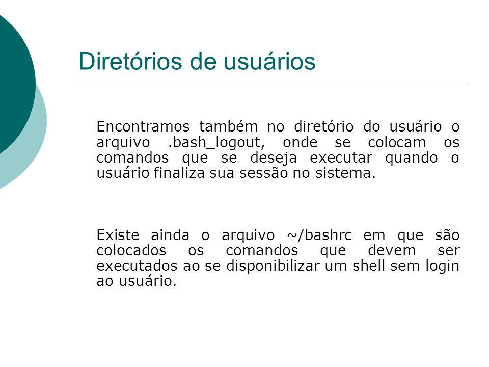 Diretórios de usuários Encontramos também no diretório do usuário o arquivo.bash_logout, onde se colocam os comandos que se deseja executar quando o u