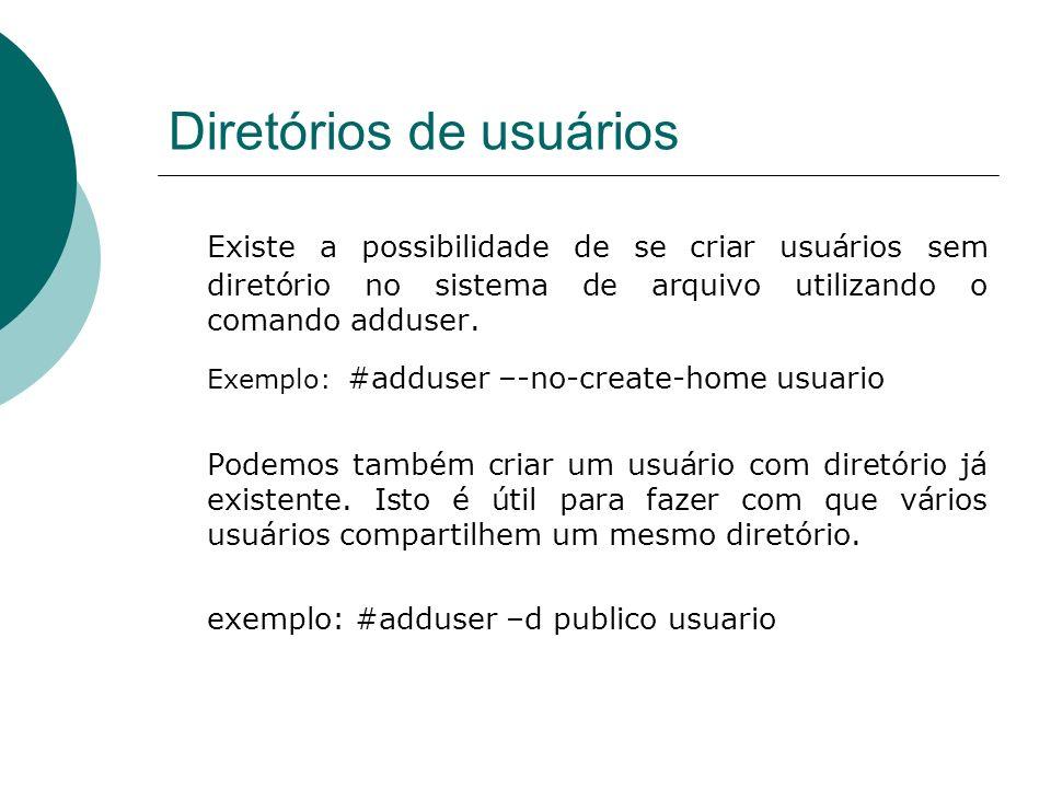 Diretórios de usuários Existe a possibilidade de se criar usuários sem diretório no sistema de arquivo utilizando o comando adduser. Exemplo: #adduser