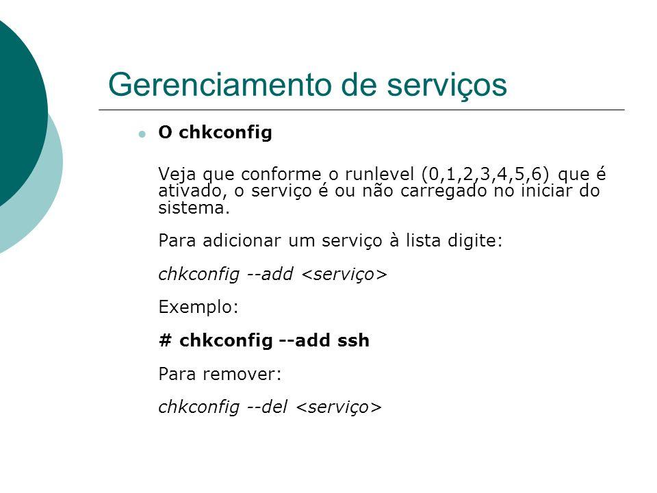 Gerenciamento de serviços O chkconfig Veja que conforme o runlevel (0,1,2,3,4,5,6) que é ativado, o serviço é ou não carregado no iniciar do sistema.