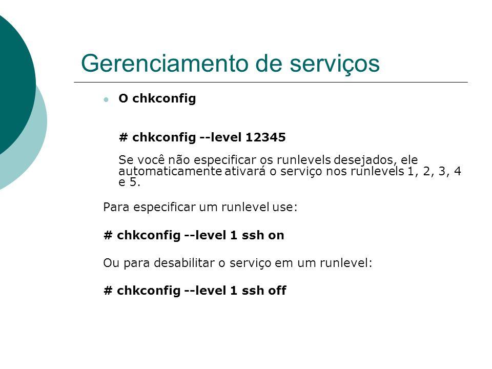 Gerenciamento de serviços O chkconfig # chkconfig --level 12345 Se você não especificar os runlevels desejados, ele automaticamente ativará o serviço