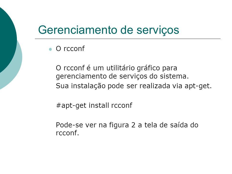 Gerenciamento de serviços O rcconf O rcconf é um utilitário gráfico para gerenciamento de serviços do sistema. Sua instalação pode ser realizada via a