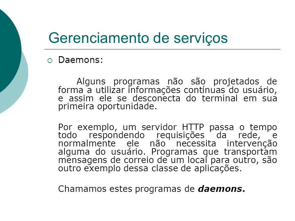 Gerenciamento de serviços Daemons: Alguns programas não são projetados de forma a utilizar informações contínuas do usuário, e assim ele se desconecta