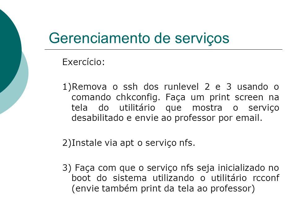 Gerenciamento de serviços Exercício: 1)Remova o ssh dos runlevel 2 e 3 usando o comando chkconfig. Faça um print screen na tela do utilitário que most