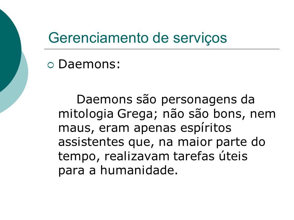 Gerenciamento de serviços Daemons: Daemons são personagens da mitologia Grega; não são bons, nem maus, eram apenas espíritos assistentes que, na maior