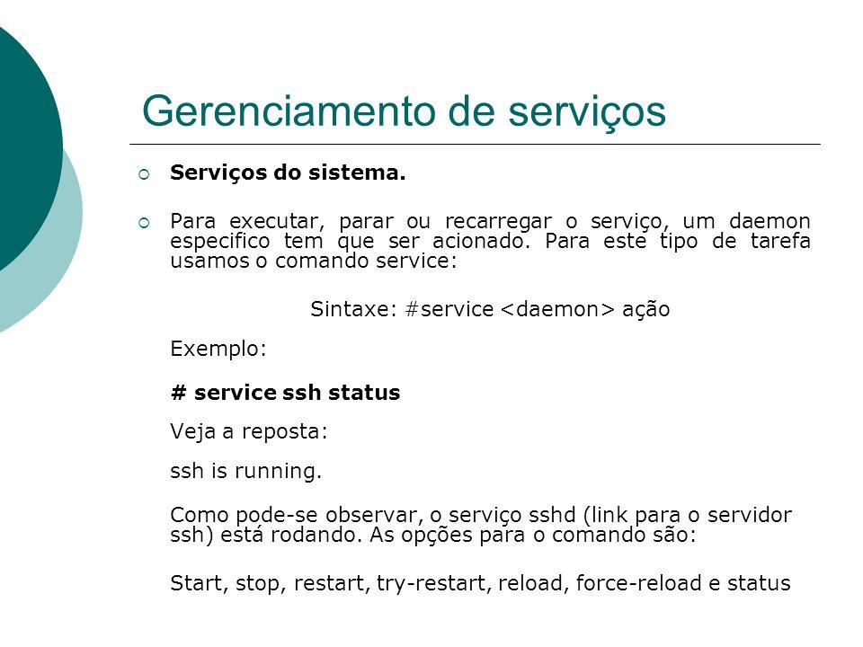 Gerenciamento de serviços Serviços do sistema. Para executar, parar ou recarregar o serviço, um daemon especifico tem que ser acionado. Para este tipo