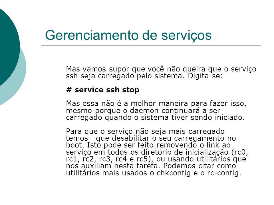 Gerenciamento de serviços Mas vamos supor que você não queira que o serviço ssh seja carregado pelo sistema. Digita-se: # service ssh stop Mas essa nã