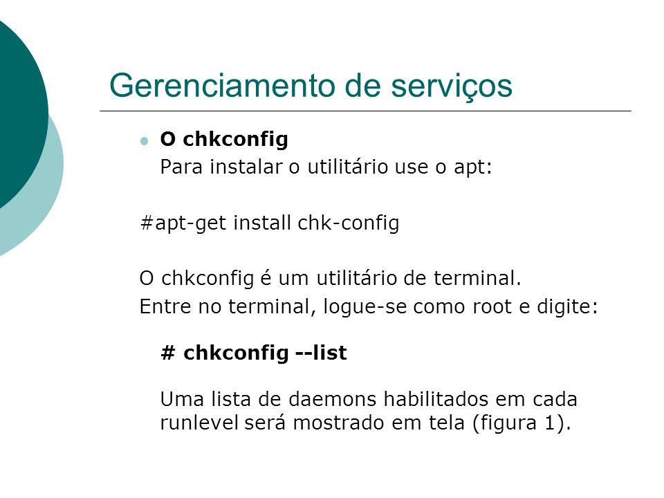 Gerenciamento de serviços O chkconfig Para instalar o utilitário use o apt: #apt-get install chk-config O chkconfig é um utilitário de terminal. Entre