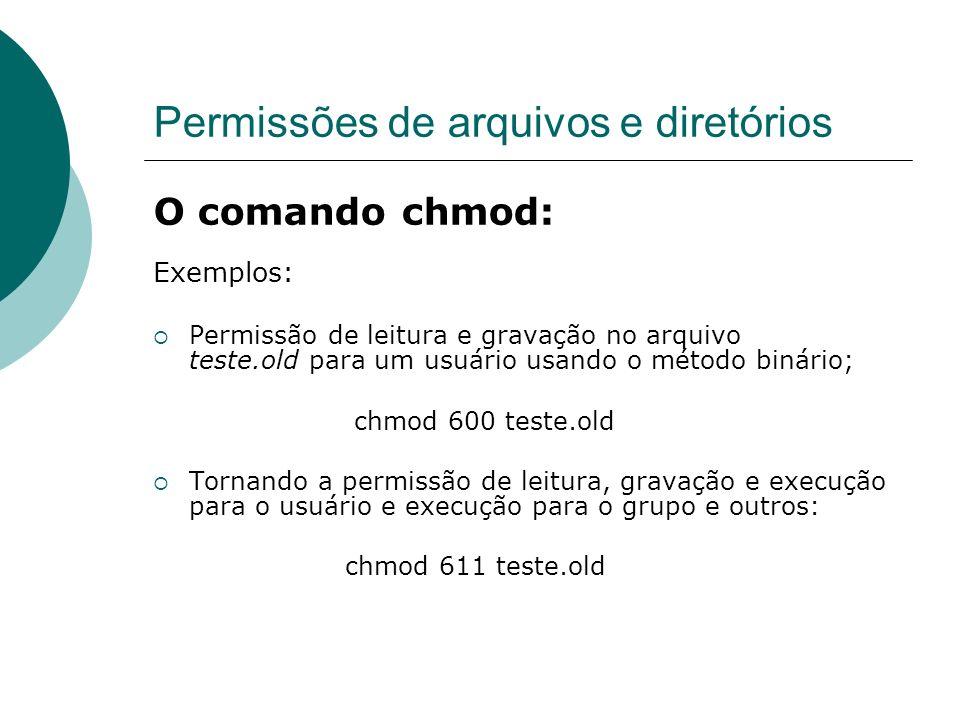 Permissões de arquivos e diretórios O comando chmod: Exemplos: Permissão de leitura e gravação no arquivo teste.old para um usuário usando o método bi