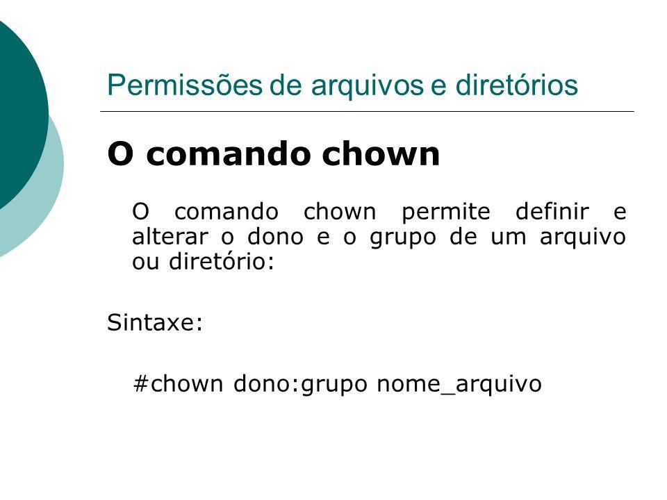 Permissões de arquivos e diretórios O comando chown O comando chown permite definir e alterar o dono e o grupo de um arquivo ou diretório: Sintaxe: #chown dono:grupo nome_arquivo